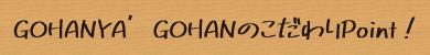 GOHANYA'GOHANのこだわりPoint